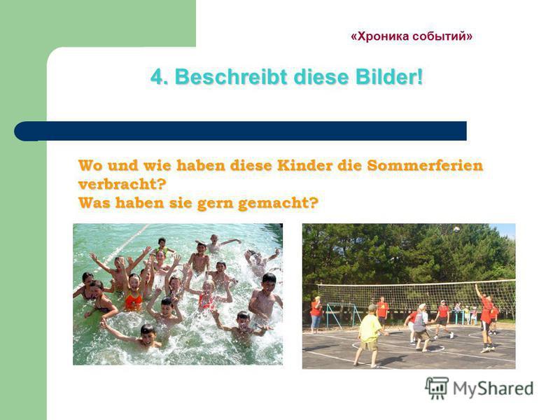 «Хроника событий» 4. Beschreibt diese Bilder! Wo und wie haben diese Kinder die Sommerferien verbracht? Was haben sie gern gemacht? Wo und wie haben diese Kinder die Sommerferien verbracht? Was haben sie gern gemacht?