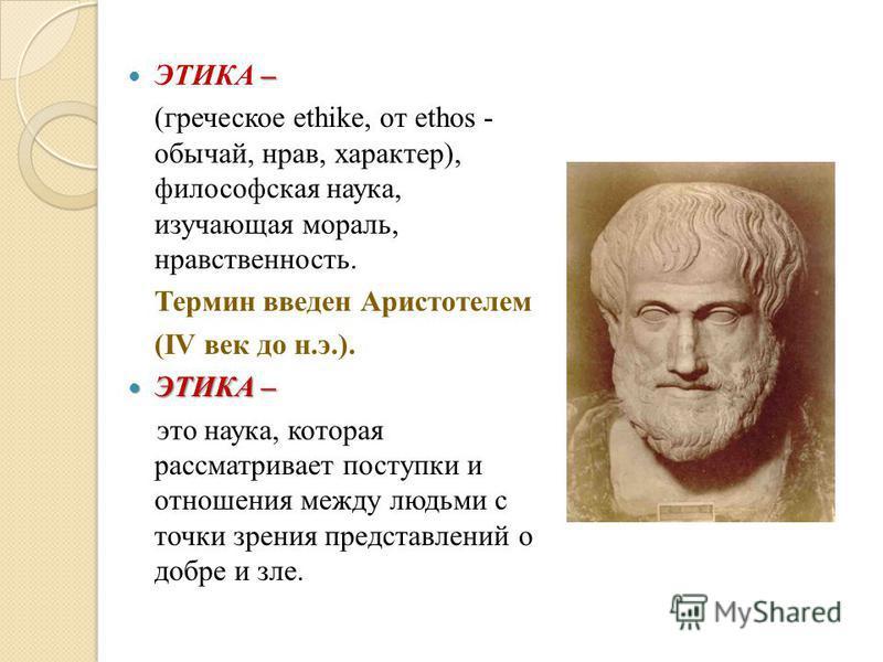 – ЭТИКА – (греческое ethike, от ethos - обычай, нрав, характер), философская наука, изучающая мораль, нравственность. Термин введен Аристотелем (IV век до н.э.). ЭТИКА – ЭТИКА – это наука, которая рассматривает поступки и отношения между людьми с точ