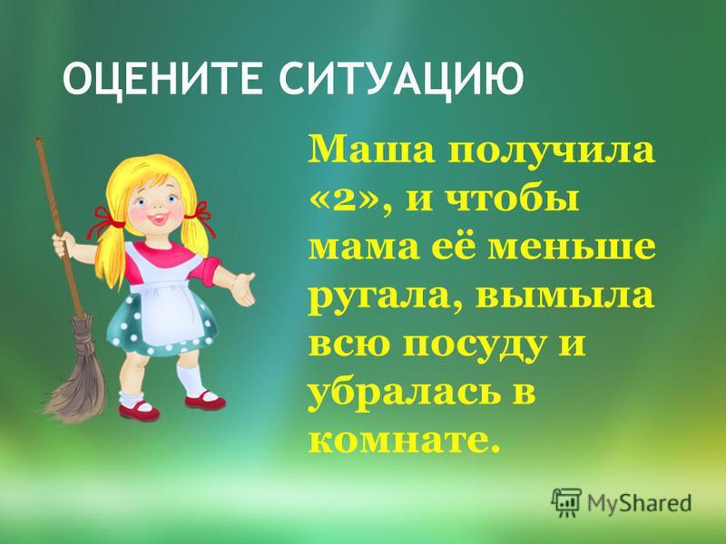 ОЦЕНИТЕ СИТУАЦИЮ Маша получила «2», и чтобы мама её меньше ругала, вымыла всю посуду и убралась в комнате.