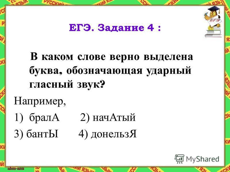 ЕГЭ. Задание 4 : В каком слове верно выделена буква, обозначающая ударный гласный звук ? Например, 1)бралА 2) нач Атый 3) бантЫ 4) донельзЯ