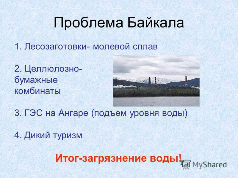 Проблема Байкала 1. Лесозаготовки- молевой сплав 2. Целлюлозно- бумажные комбинаты 3. ГЭС на Ангаре (подъем уровня воды) 4. Дикий туризм Итог-загрязнение воды!