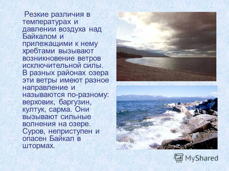 Резкие различия в температурах и давлении воздуха над Байкалом и прилежащими к нему хребтами вызывают возникновение ветров исключительной силы. В разных районах озера эти ветры имеют разное направление и называются по-разному: верховик, баргузин, кул