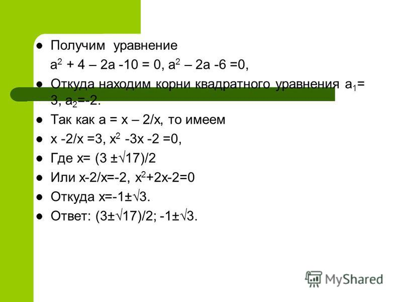 Получим уравнение а 2 + 4 – 2 а -10 = 0, а 2 – 2 а -6 =0, Откуда находим корни квадратного уравнения а 1 = 3, а 2 =-2. Так как а = х – 2/х, то имеем х -2/х =3, х 2 -3 х -2 =0, Где х= (3 ±17)/2 Или х-2/х=-2, х 2 +2 х-2=0 Откуда х=-1±3. Ответ: (3±17)/2