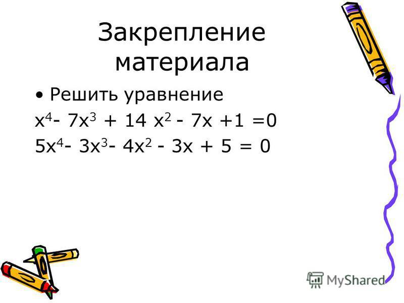 Закрепление материала Решить уравнение х 4 - 7 х 3 + 14 х 2 - 7 х +1 =0 5 х 4 - 3 х 3 - 4 х 2 - 3 х + 5 = 0