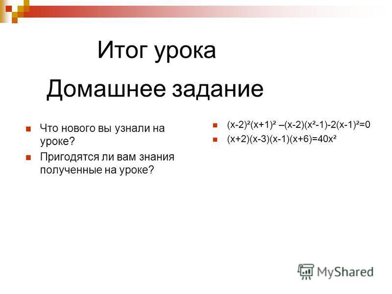 Итог урока Что нового вы узнали на уроке? Пригодятся ли вам знания полученные на уроке? Домашнее задание (х-2)²(х+1)² –(х-2)(х²-1)-2(х-1)²=0 (х+2)(х-3)(х-1)(х+6)=40 х²