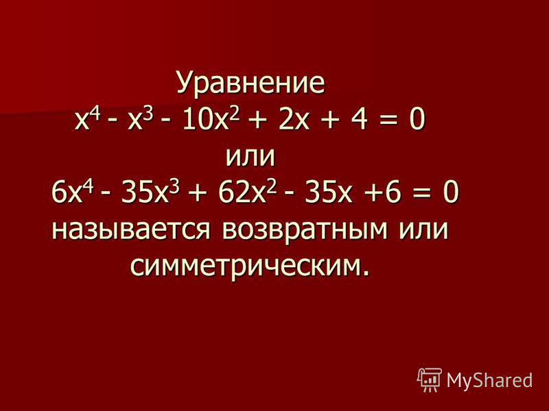Уравнение х 4 - х 3 - 10 х 2 + 2 х + 4 = 0 или 6 х 4 - 35 х 3 + 62 х 2 - 35 х +6 = 0 называется возвратным или симметрическим.