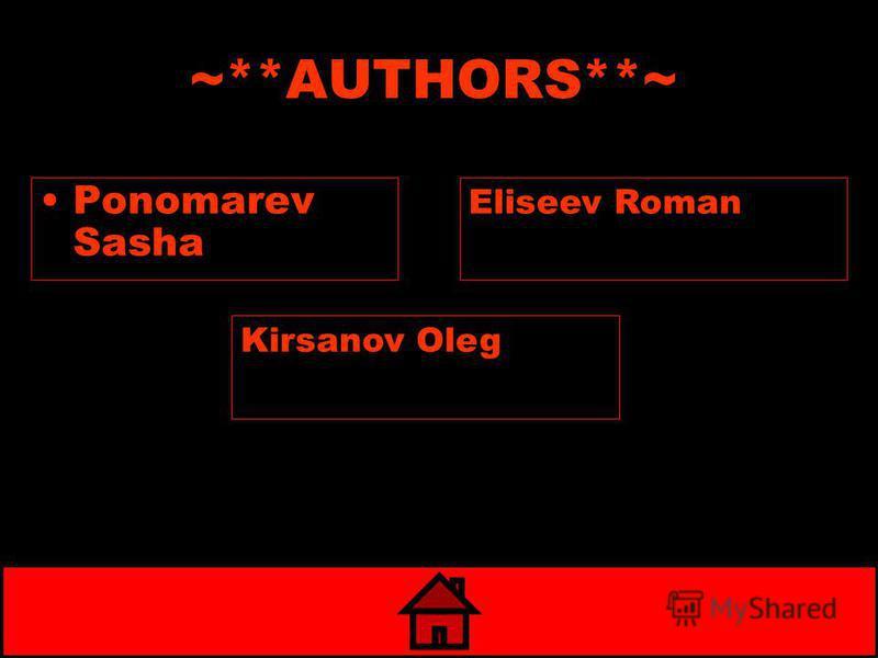 ~**AUTHORS**~ Ponomarev Sasha Kirsanov Oleg Eliseev Roman
