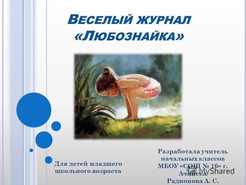 В ЕСЕЛЫЙ ЖУРНАЛ «Л ЮБОЗНАЙКА » Разработала учитель начальных классов МБОУ «СОШ 16» г. Ачинска Радионова А. С. Для детей младшего школьного возраста