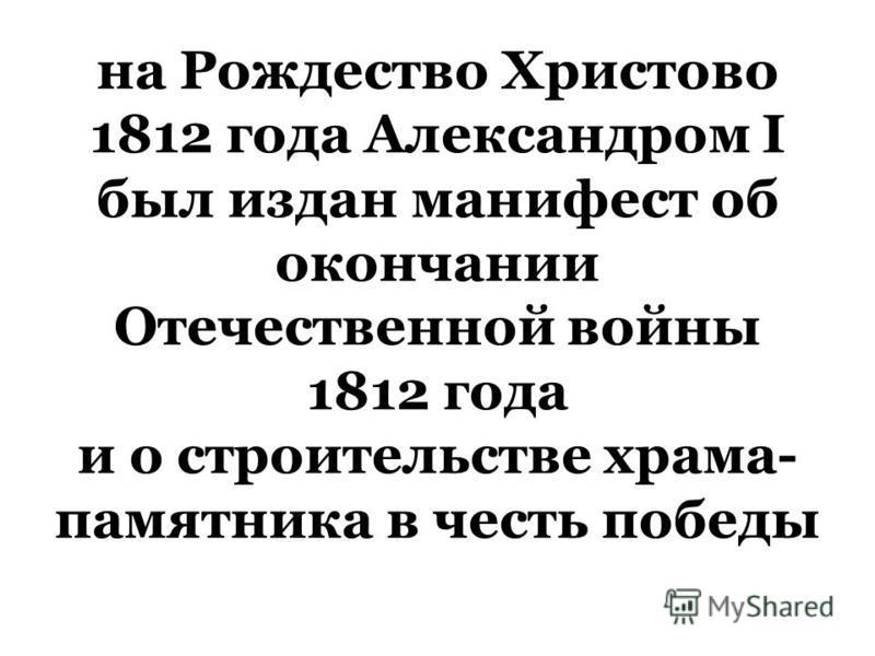 на Рождество Христово 1812 года Александром I был издан манифест об окончании Отечественной войны 1812 года и о строительстве храма- памятника в честь победы