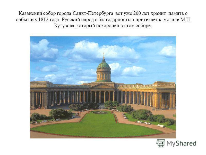Казанский собор города Санкт-Петербурга вот уже 200 лет хранит память о событиях 1812 года. Русский народ с благодарностью притекает к могиле М.И Кутузова, который похоронен в этом соборе.