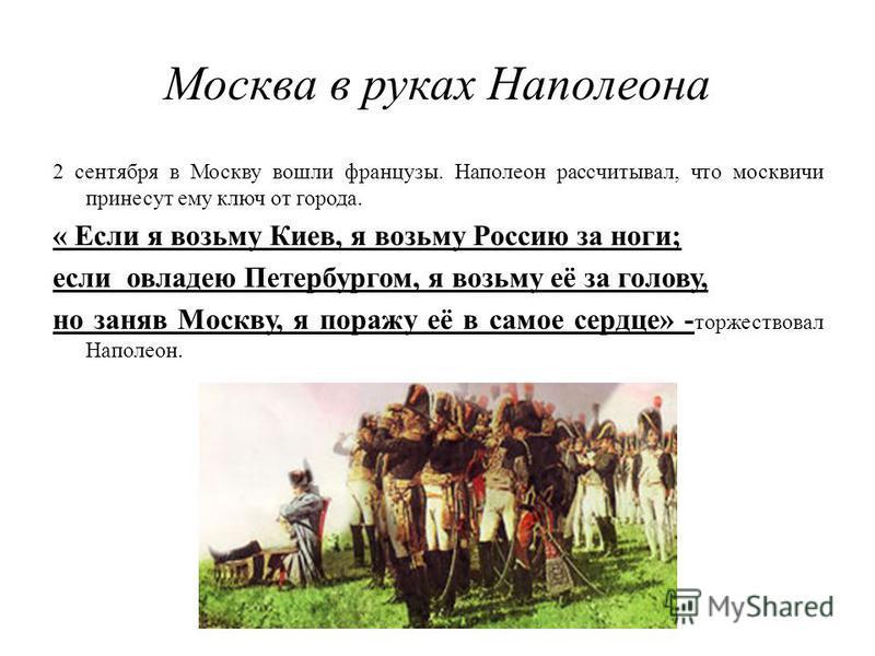 Москва в руках Наполеона 2 сентября в Москву вошли французы. Наполеон рассчитывал, что москвичи принесут ему ключ от города. « Если я возьму Киев, я возьму Россию за ноги; если овладею Петербургом, я возьму её за голову, но заняв Москву, я поражу её