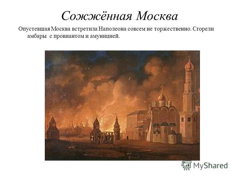Сожжённая Москва Опустевшая Москва встретила Наполеона совсем не торжественно. Сгорели амбары с провиантом и амуницией.