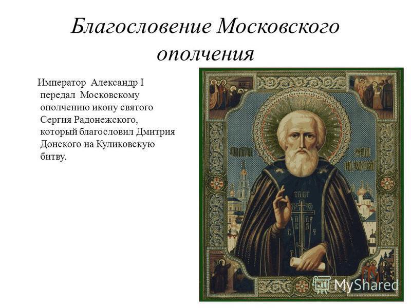 Благословение Московского ополчения Император Александр I передал Московскому ополчению икону святого Сергия Радонежского, который благословил Дмитрия Донского на Куликовскую битву.