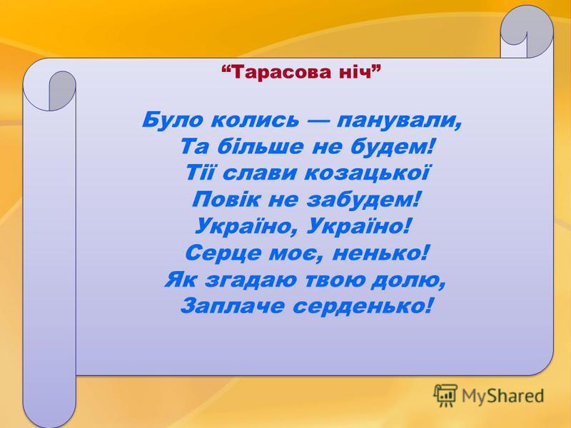 Тарасова ніч Було колись панували, Та більше не будем! Тії слави козацької Повік не забудем! Україно, Україно! Серце моє, ненько! Як згадаю твою долю, Заплаче серденько! Тарасова ніч Було колись панували, Та більше не будем! Тії слави козацької Повік