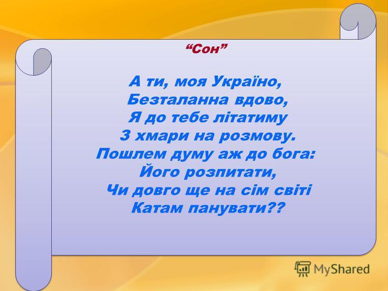 Сон А ти, моя Україно, Безталанна вдово, Я до тебе літатиму З хмари на розмову. Пошлем думу аж до бога: Його розпитати, Чи довго ще на сім світі Катам панувати?? Сон А ти, моя Україно, Безталанна вдово, Я до тебе літатиму З хмари на розмову. Пошлем д
