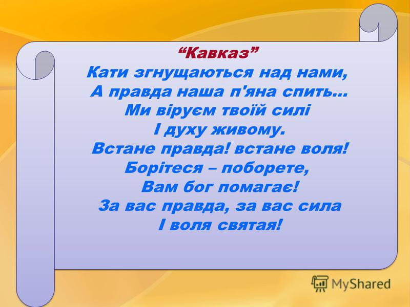 Кавказ Кати згнущаються над нами, А правда наша п'яна спить… Ми віруєм твоїй силі І духу живому. Встане правда! встане воля! Борітеся – поборете, Вам бог помагає! За вас правда, за вас сила І воля святая! Кавказ Кати згнущаються над нами, А правда на