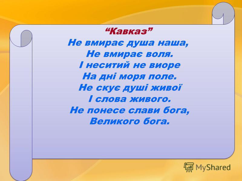 Кавказ Не вмирає душа наша, Не вмирає воля. І неситий не виоре На дні моря поле. Не скує душі живої І слова живого. Не понесе слави бога, Великого бога. Кавказ Не вмирає душа наша, Не вмирає воля. І неситий не виоре На дні моря поле. Не скує душі жив