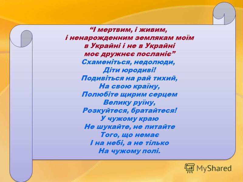 І мертвим, і живим, і ненарожденним землякам моїм в Украйні і не в Украйні моє дружнєє посланіє Схаменіться, недолюди, Діти юродиві! Подивіться на рай тихий, На свою країну, Полюбіте щирим серцем Велику руїну, Розкуйтеся, братайтеся! У чужому краю Не