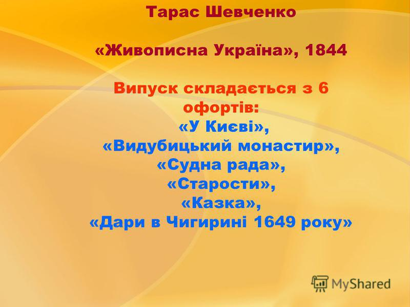 Тарас Шевченко «Живописна Україна», 1844 Випуск складається з 6 офортів: «У Києві», «Видубицький монастир», «Судна рада», «Старости», «Казка», «Дари в Чигирині 1649 року»