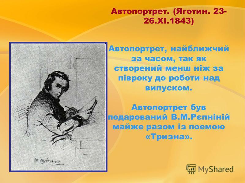 Автопортрет. (Яготин. 23- 26.ХІ.1843) Автопортрет, найближчий за часом, так як створений менш ніж за півроку до роботи над випуском. Автопортрет був подарований В.М.Рєпніній майже разом із поемою «Тризна».