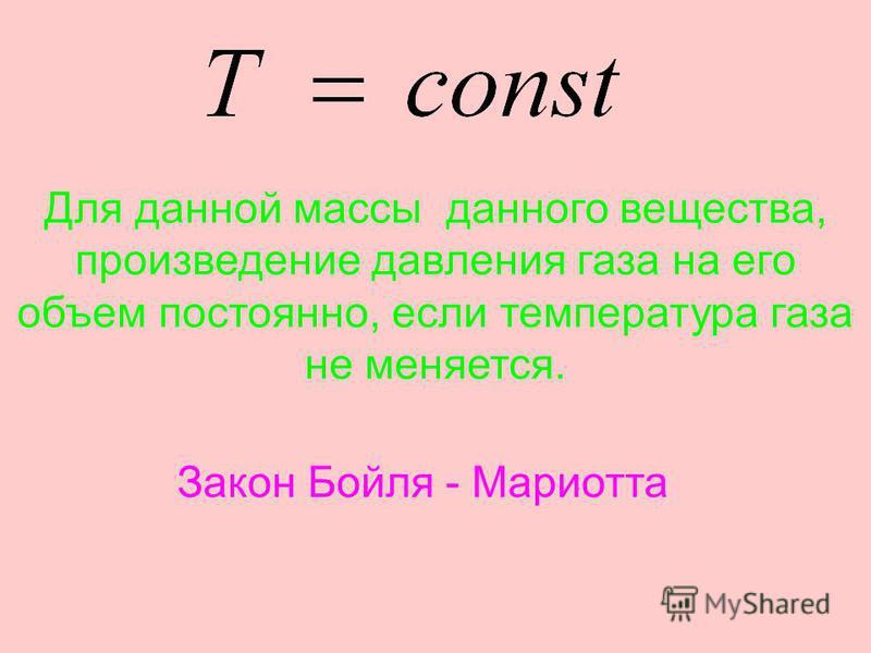 Для данной массы данного вещества, произведение давления газа на его объем постоянно, если температура газа не меняется. Закон Бойля - Мариотта