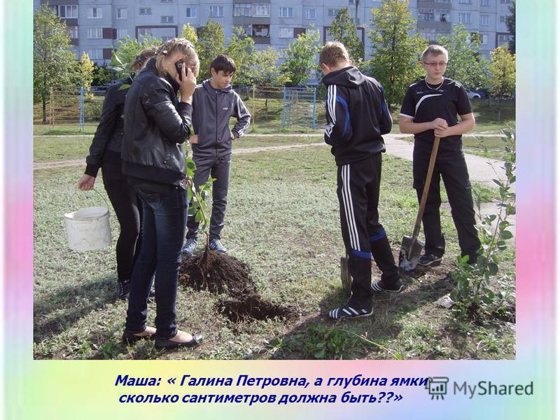 Маша: « Галина Петровна, а глубина ямки сколько сантиметров должна быть??»