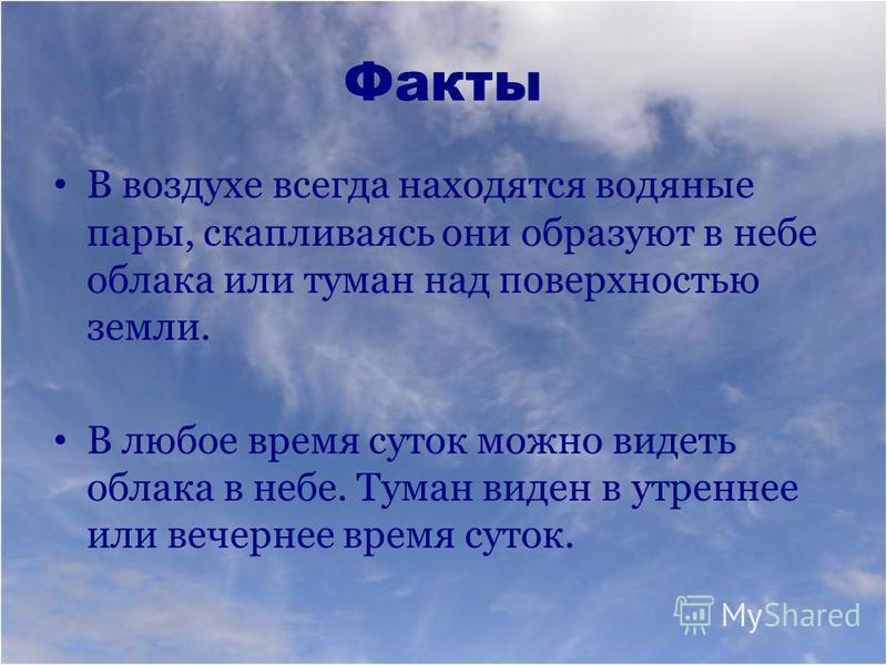 Факты В воздухе всегда находятся водяные пары, скапливаясь они образуют в небе облака или туман над поверхностью земли. В любое время суток можно видеть облака в небе. Туман виден в утреннее или вечернее время суток.