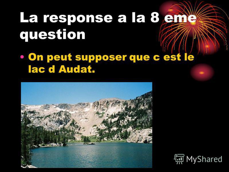 La response a la 8 eme question On peut supposer que c est le lac d Audat.