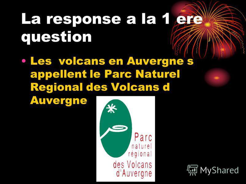La response a la 1 ere question Les volcans en Auvergne s appellent le Parc Naturel Regional des Volcans d Auvergne