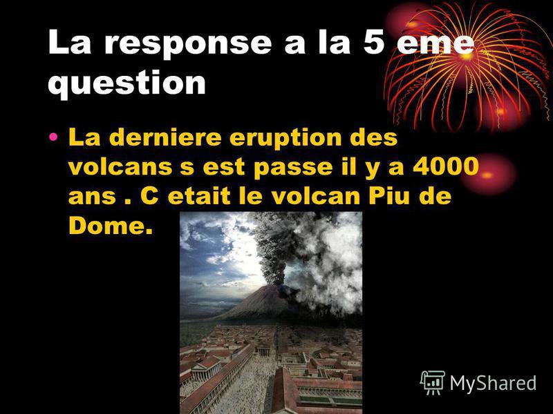 La response a la 5 eme question La derniere eruption des volcans s est passe il y a 4000 ans. C etait le volcan Piu de Dome.