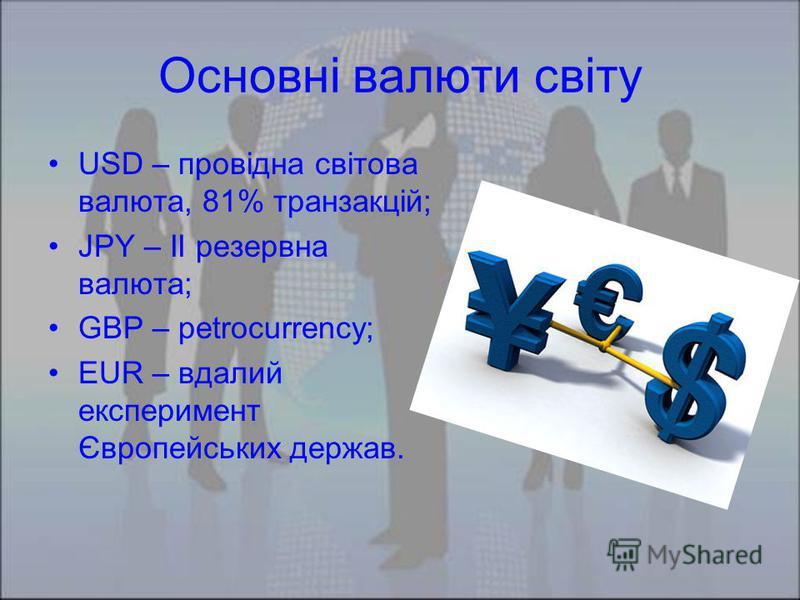 Основні валюти світу USD – провідна світова валюта, 81% транзакцій; JPY – II резервна валюта; GBP – petrocurrency; EUR – вдалий експеримент Європейських держав.