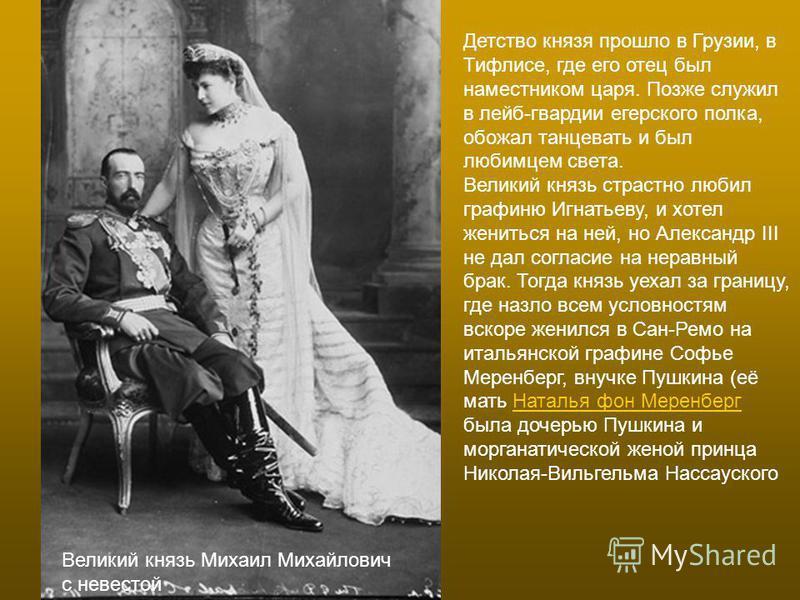 Великий князь Михаил Михайлович с невестой Детство князя прошло в Грузии, в Тифлисе, где его отец был наместником царя. Позже служил в лейб-гвардии егерского полка, обожал танцевать и был любимцем света. Великий князь страстно любил графиню Игнатьеву
