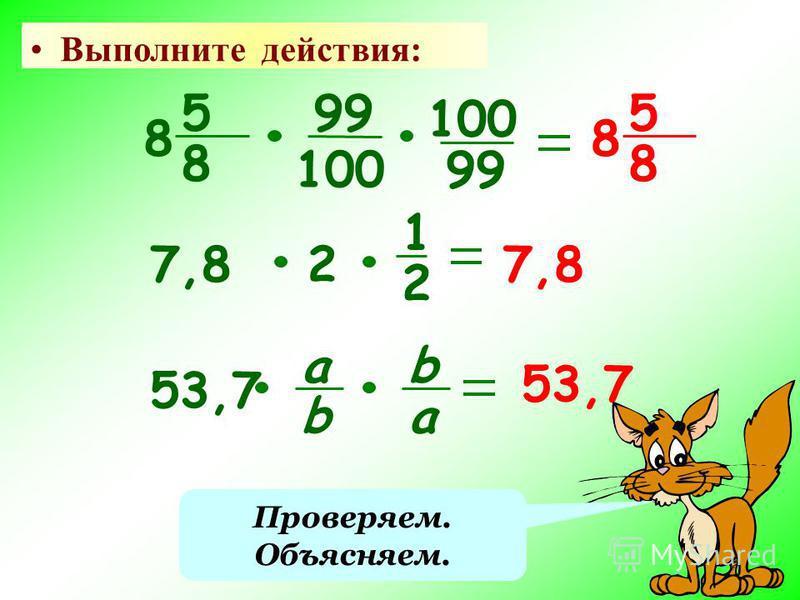 Выполните действия: 5 8 8 5 8 8 99 100 99 7,82 1 2 53,7 а b b a Проверяем. Объясняем.