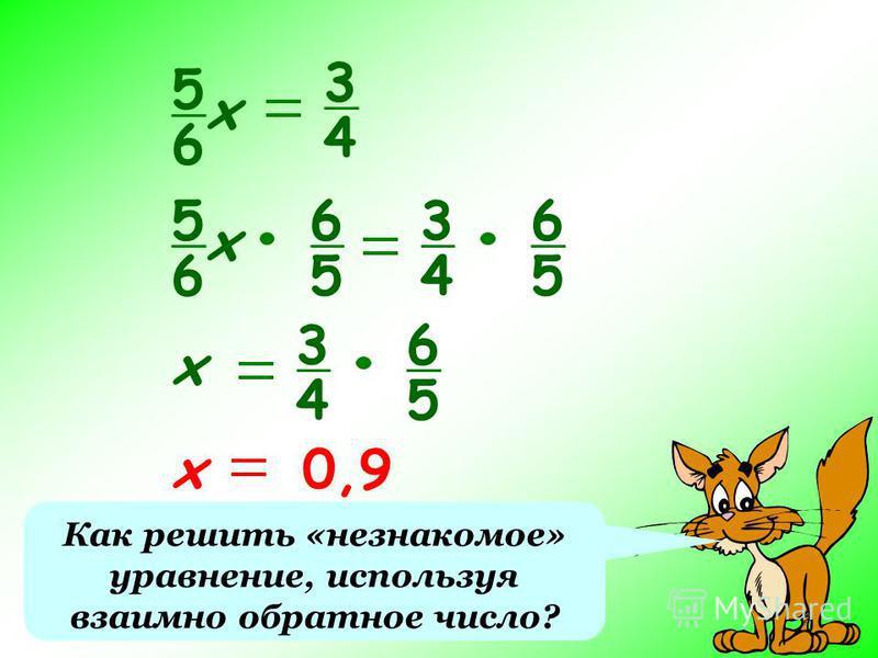Как решить «незнакомое» уравнение, используя взаимно обратное число? 5 6 х 3 4 5 6 х 6 5 3 4 6 5 х 3 4 6 5 х 0,9