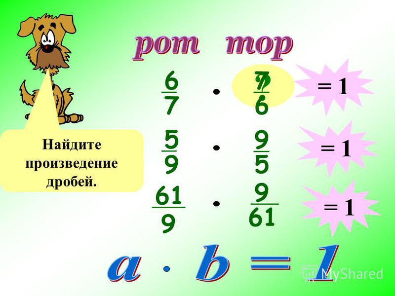 6 7 ? 7 6 Найдите произведение дробей. = 1 5 9 9 5 61 9 9 = 1