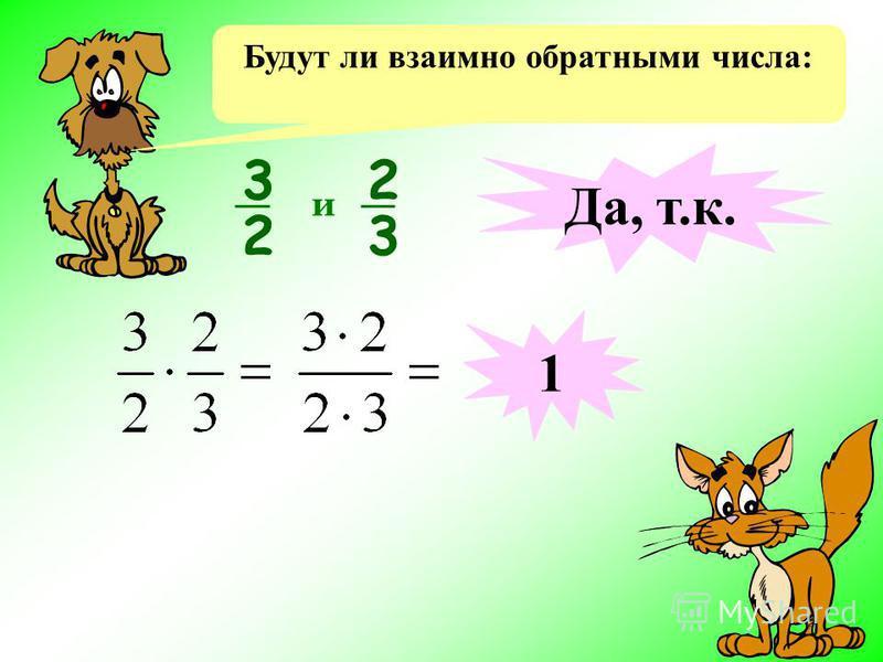 Будут ли взаимно обратными числа: 3 2 2 3 и Да, т.к. 1