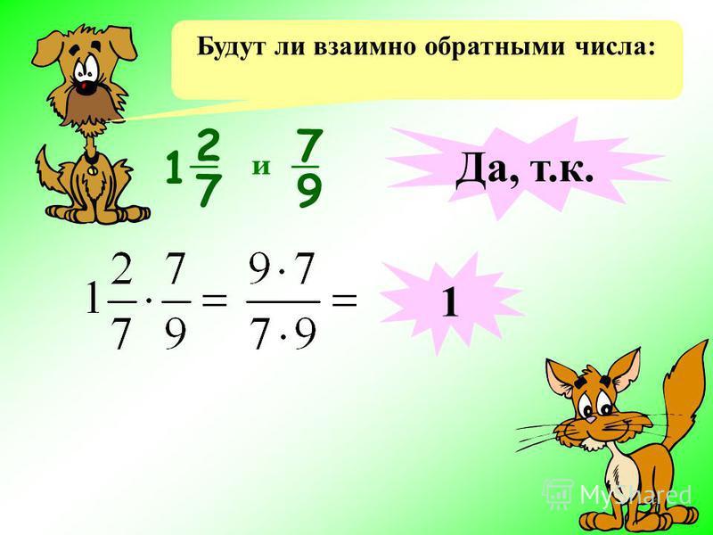 Будут ли взаимно обратными числа: 7 9 и Да, т.к. 1 2 7 1