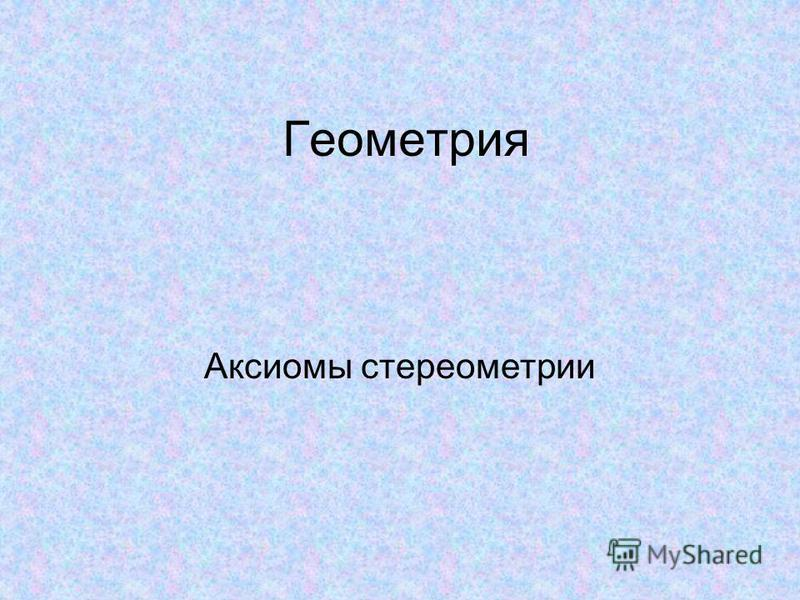 Геометрия Аксиомы стереометрии