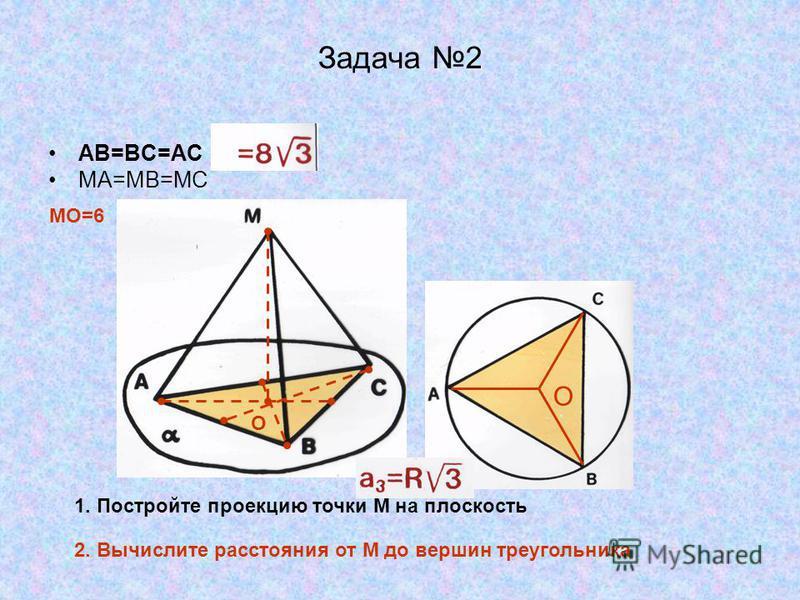 Задача 2 АВ=ВС=АС МА=МВ=МС 1. Постройте проекцию точки М на плоскость МО=6 2. Вычислите расстояния от М до вершин треугольника О О