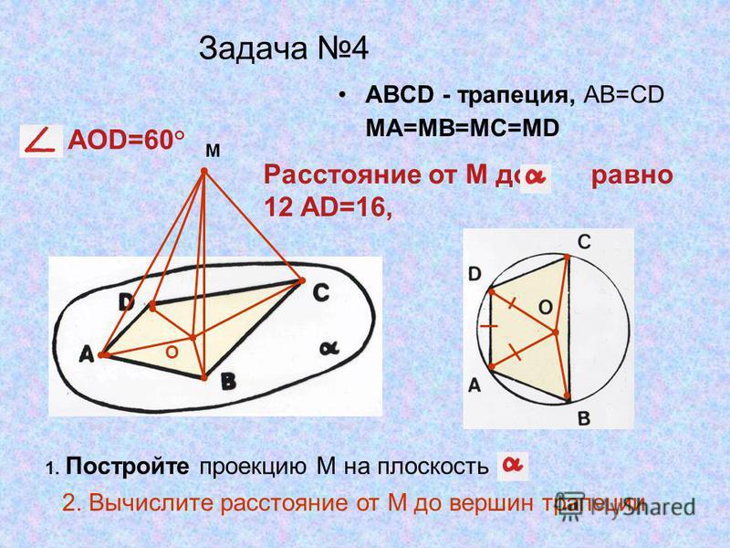 Задача 4 ABCD - трапеция, AB=CD MA=MB=MC=MD M 1. Постройте проекцию М на плоскость Расстояние от М до равно 12 AD=16, AOD=60° 2. Вычислите расстояние от М до вершин трапеции О