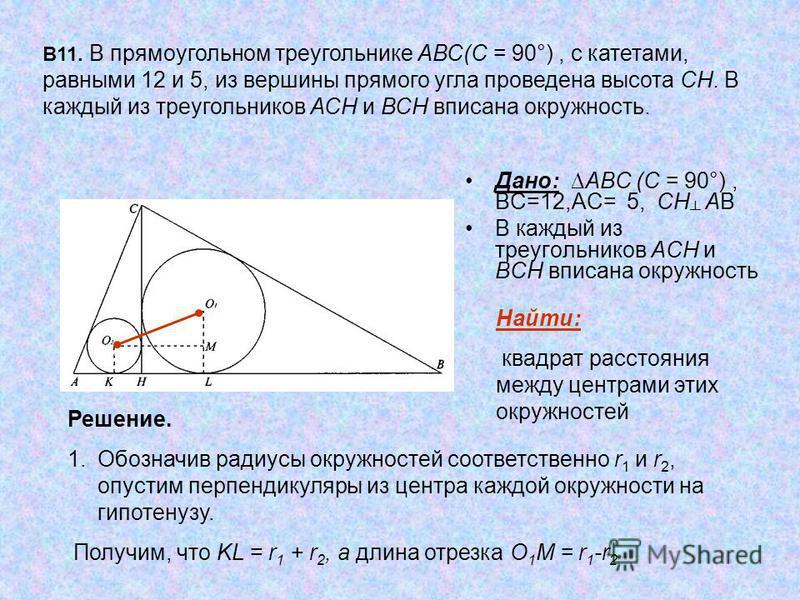 Дано: АВС (С = 90°), ВС=12,АС= 5, СН АВ В каждый из треугольников АСН и ВСН вписана окружность В11. В прямоугольном треугольнике АВС(С = 90°), с катетами, равными 12 и 5, из вершины прямого угла проведена высота СН. В каждый из треугольников АСН и В