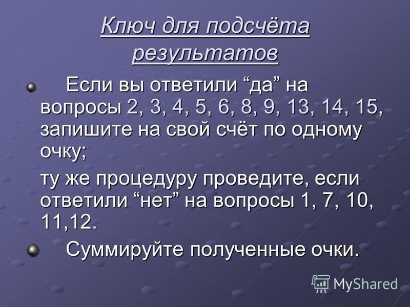 Ключ для подсчёта результатов Если вы ответили да на вопросы 2, 3, 4, 5, 6, 8, 9, 13, 14, 15, запишите на свой счёт по одному очку; ту же процедуру проведите, если ответили нет на вопросы 1, 7, 10, 11,12. Суммируйте полученные очки. Суммируйте получе