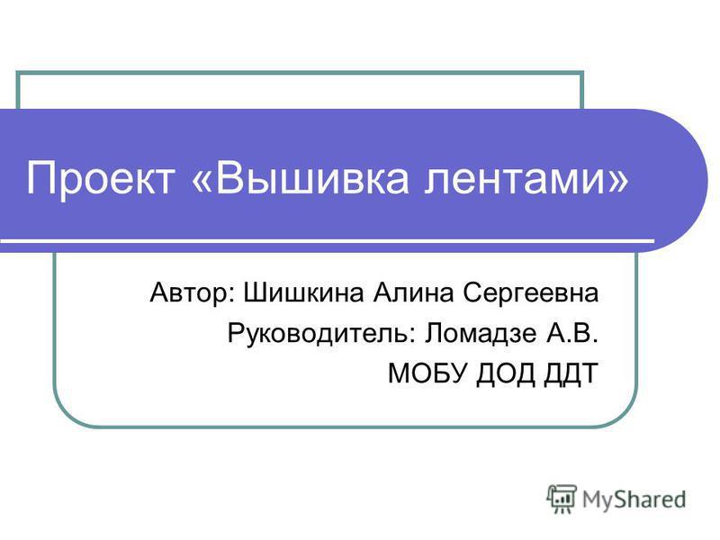 Проект «Вышивка лентами» Автор: Шишкина Алина Сергеевна Руководитель: Ломадзе А.В. МОБУ ДОД ДДТ