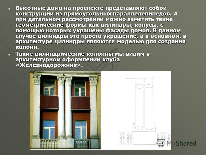 Высотные дома на проспекте представляют собой конструкции из прямоугольных параллелепипедов. А при детальном рассмотрении можно заметить такие геометрические формы как цилиндры, конусы, с помощью которых украшены фасады домов. В данном случае цилиндр