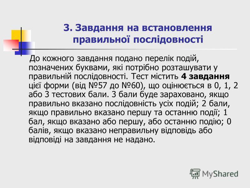 3. Завдання на встановлення правильної послідовності До кожного завдання подано перелік подій, позначених буквами, які потрібно розташувати у правильній послідовності. Тест містить 4 завдання цієї форми (від 57 до 60), що оцінюється в 0, 1, 2 або 3 т