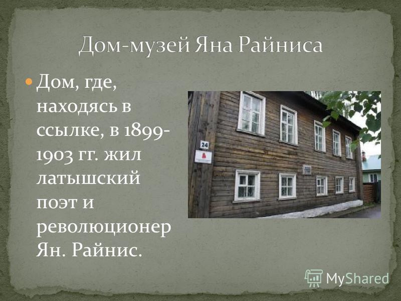 Дом, где, находясь в ссылке, в 1899- 1903 гг. жил латышский поэт и революционер Ян. Райнис.