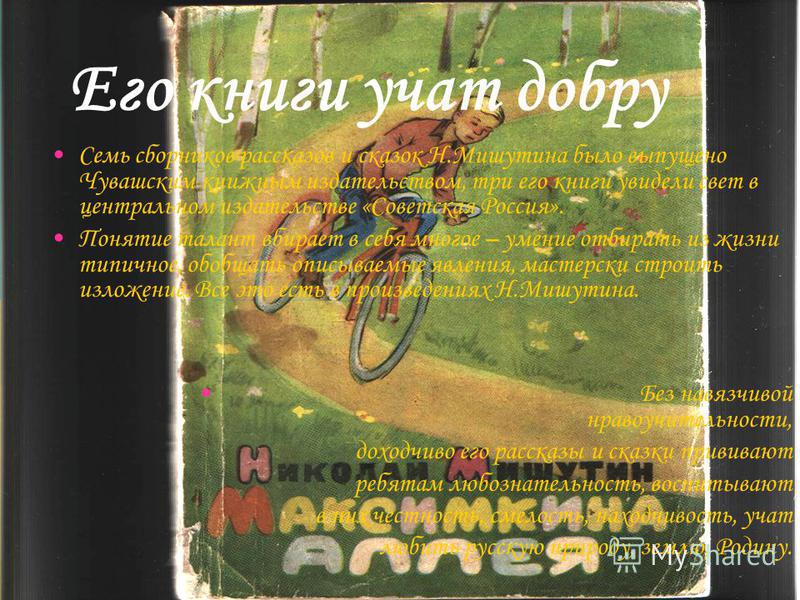 Его книги учат добру Семь сборников рассказов и сказок Н.Мишутина было выпущено Чувашским книжным издательством, три его книги увидели свет в центральном издательстве «Советская Россия». Понятие талант вбирает в себя многое – умение отбирать из жизни