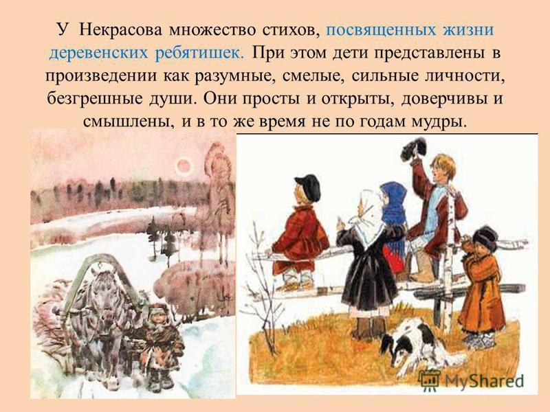 У Некрасова множество стихов, посвященных жизни деревенских ребятишек. При этом дети представлены в произведении как разумные, смелые, сильные личности, безгрешные души. Они просты и открыты, доверчивы и смышлены, и в то же время не по годам мудры.