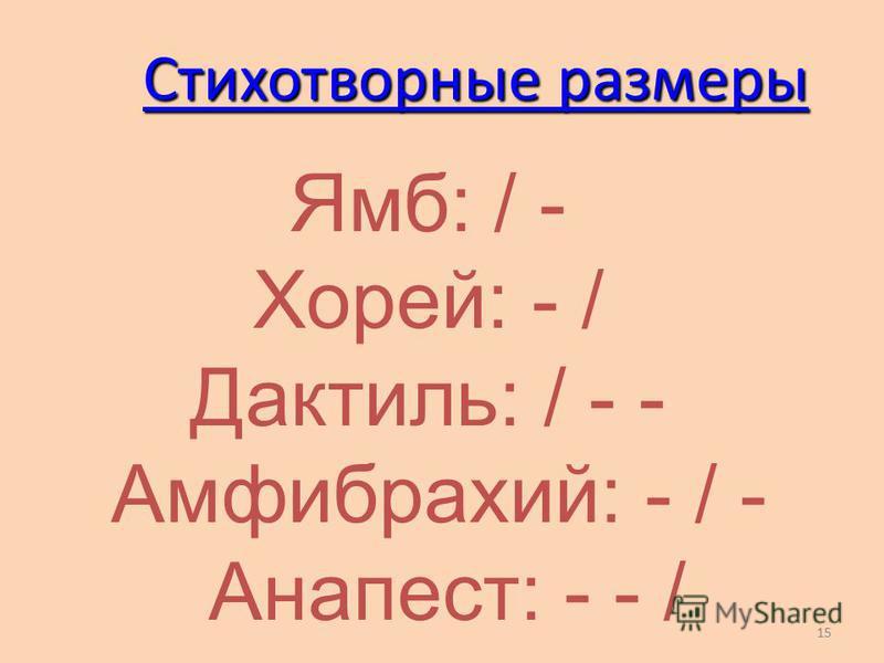 15 Стихотворные размеры Ямб: / - Хорей: - / Дактиль: / - - Амфибрахий: - / - Анапест: - - /