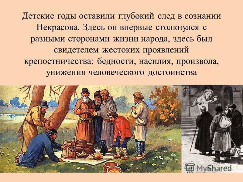 Детские годы оставили глубокий след в сознании Некрасова. Здесь он впервые столкнулся с разными сторонами жизни народа, здесь был свидетелем жестоких проявлений крепостничества: бедности, насилия, произвола, унижения человеческого достоинства